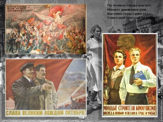 По полюсу гордо шагает, Меняет движение рек, Высокие горы сдвигает - Советский простой человек!