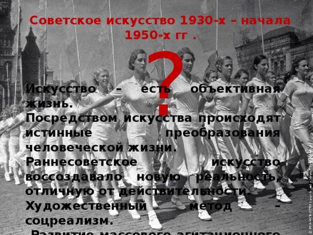 Советское искусство 1930-х – начала 1950-х гг .   ? Искусство – есть объективная жизнь. Посредством искусства происходят истинные преобразования человеческой жизни. Раннесоветское искусство воссоздавало новую реальность, отличную от действительности. Художественный метод – соцреализм.  Развитие массового агитационного искусства.