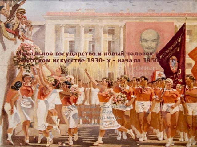 Идеальное государство и новый человек в советском искусстве 1930- х – начала 1950- х гг .   Презентацию подготовила: учитель МХК МАОУ «СОШ № 60» Оборина С.А.