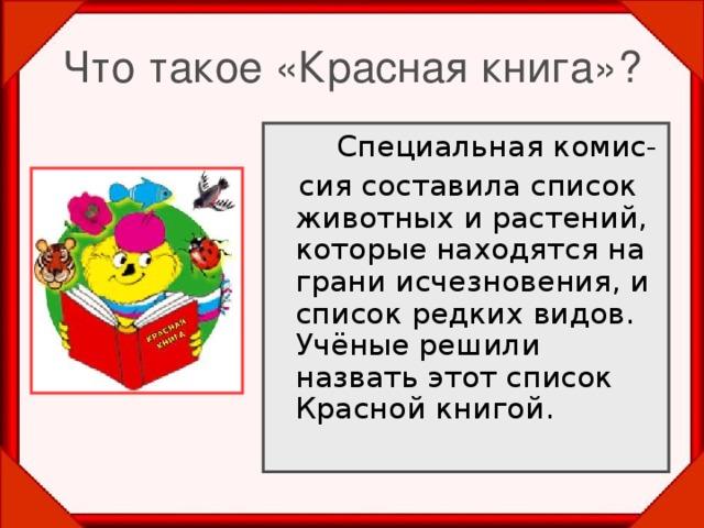 Что такое «Красная книга»?   Специальная комис-  сия составила список животных и растений, которые находятся на грани исчезновения, и список редких видов. Учёные решили назвать этот список Красной книгой.