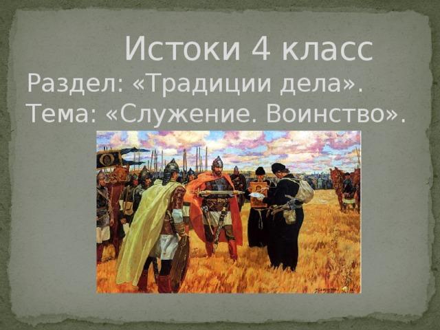 Истоки 4 класс  Раздел: «Традиции дела».  Тема: «Служение. Воинство».