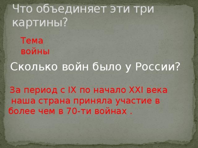 Что объединяет эти три картины? Тема войны Сколько войн было у России?  За период с IX по начало XXI века  наша страна приняла участие в более чем в 70-ти войнах.