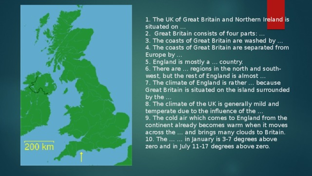 1. The UK of Great Britain and Northern Ireland is situated on …  2. Great Britain consists of four parts: …  3. The coasts of Great Britain are washed by …  4. The coasts of Great Britain are separated from Europe by …  5. England is mostly a … country.  6. There are … regions in the north and south-west, but the rest of England is almost …  7. The climate of England is rather … because Great Britain is situated on the island surrounded by the …  8. The climate of the UK is generally mild and temperate due to the influence of the …  9. The cold air which comes to England from the continent already becomes warm when it moves across the … and brings many clouds to Britain.  10. The … … in January is 3-7 degrees above zero and in July 11-17 degrees above zero.