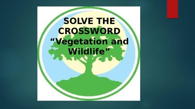 "SOLVE THE CROSSWORD  ""Vegetation and Wildlife"""