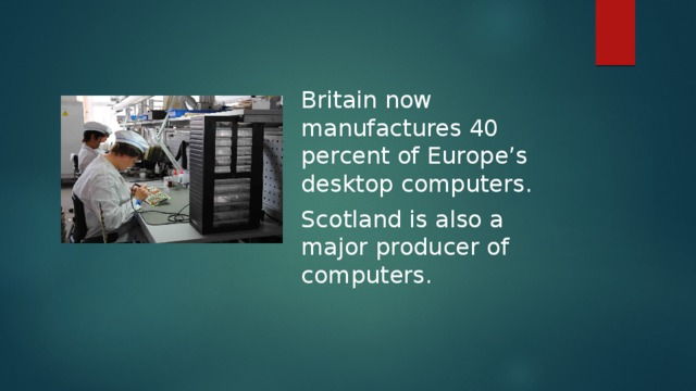 Britain now manufactures 40 percent of Europe's desktop computers. Scotland is also a major producer of computers.