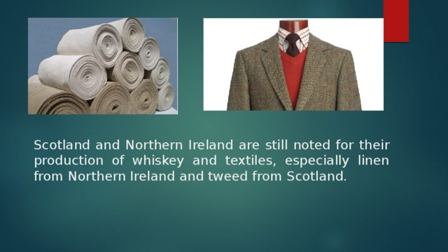 Scotland and Northern Ireland are still noted for their production of whiskey and textiles, especially linen from Northern Ireland and tweed from Scotland.