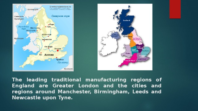 The leading traditional manufacturing regions of England are Greater London and the cities and regions around Manchester, Birmingham, Leeds and Newcastle upon Tyne.