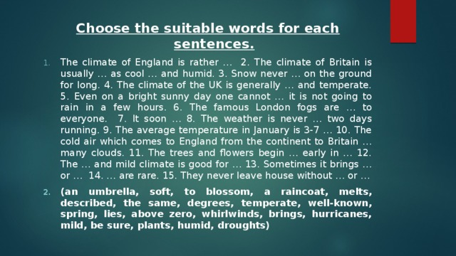 Choose the suitable words for each sentences. The climate of England is rather … 2. The climate of Britain is usually … as cool … and humid. 3. Snow never … on the ground for long. 4. The climate of the UK is generally … and temperate. 5. Even on a bright sunny day one cannot … it is not going to rain in a few hours. 6. The famous London fogs are … to everyone. 7. It soon … 8. The weather is never … two days running. 9. The average temperature in January is 3-7 … 10. The cold air which comes to England from the continent to Britain … many clouds. 11. The trees and flowers begin … early in … 12. The … and mild climate is good for … 13. Sometimes it brings … or … 14. … are rare. 15. They never leave house without … or … (an umbrella, soft, to blossom, a raincoat, melts, described, the same, degrees, temperate, well-known, spring, lies, above zero, whirlwinds, brings, hurricanes, mild, be sure, plants, humid, droughts)