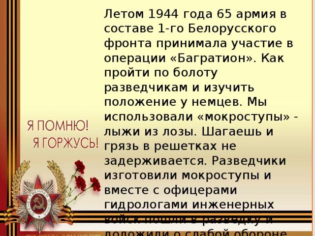 Летом 1944 года 65 армия в составе 1-го Белорусского фронта принимала участие в операции «Багратион». Как пройти по болоту разведчикам и изучить положение у немцев. Мы использовали «мокроступы» - лыжи из лозы. Шагаешь и грязь в решетках не задерживается. Разведчики изготовили мокроступы и вместе с офицерами гидрологами инженерных войск пошли в разведку и доложили о слабой обороне противника