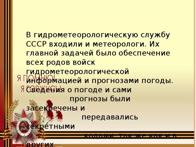 В гидрометеорологическую службу СССР входили и метеорологи. Их главной задачей было обеспечение всех родов войск гидрометеорологической информацией и прогнозами погоды. Сведения о погоде и сами  прогнозы были засекречены и  передавались секретными  кодами, так же как и в других  воюющих странах.