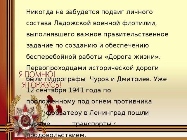 Никогда не забудется подвиг личного состава Ладожской военной флотилии, выполнявшего важное правительственное задание по созданию и обеспечению бесперебойной работы «Дорога жизни». Первопроходцами исторической дороги были гидрографы Чуров и Дмитриев. Уже 12 сентября 1941 года по проложенному под огнем противника  форватеру в Ленинград пошли первые транспорты с продовольствием.