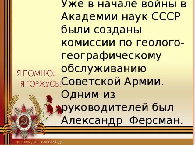 Уже в начале войны в Академии наук СССР были созданы комиссии по геолого-географическому обслуживанию Советской Армии. Одним из руководителей был Александр Ферсман.