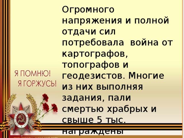 Огромного напряжения и полной отдачи сил потребовала война от картографов, топографов и геодезистов. Многие из них выполняя задания, пали смертью храбрых и свыше 5 тыс. награждены медалями и орденами СССР.