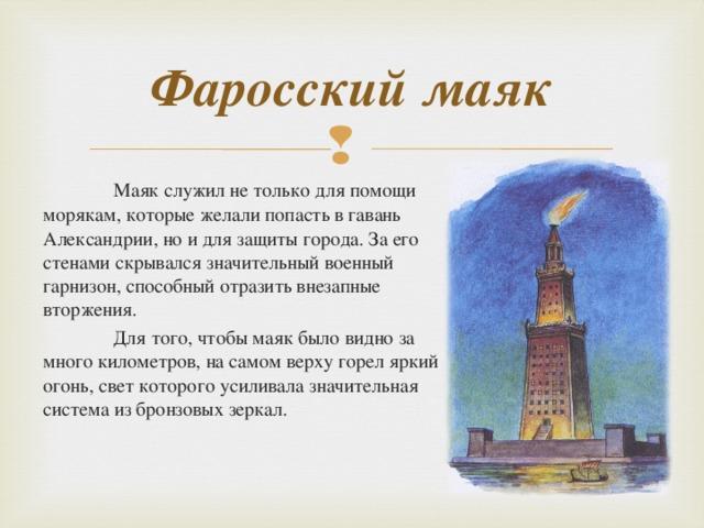 Фаросский маяк  Маяк служил не только для помощи морякам, которые желали попасть в гавань Александрии, но и для защиты города. За его стенами скрывался значительный военный гарнизон, способный отразить внезапные вторжения.  Для того, чтобы маяк было видно за много километров, на самом верху горел яркий огонь, свет которого усиливала значительная система из бронзовых зеркал.