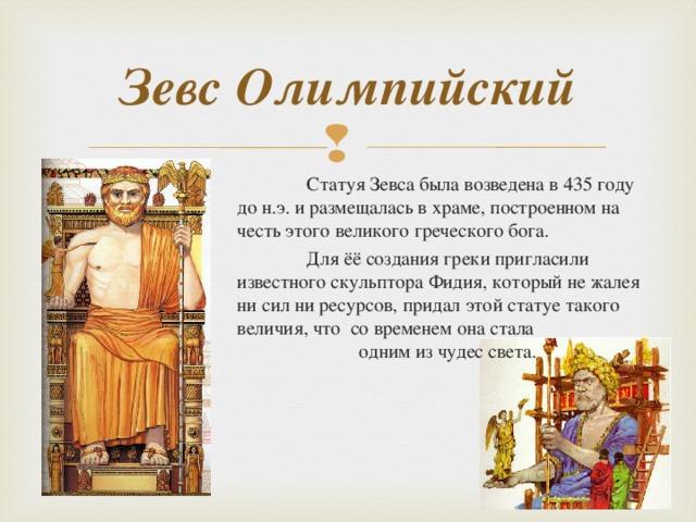Зевс Олимпийский  Статуя Зевса была возведена в 435 году до н.э. и размещалась в храме, построенном на честь этого великого греческого бога.  Для ёё создания греки пригласили известного скульптора Фидия, который не жалея ни сил ни ресурсов, придал этой статуе такого величия, что со временем она стала одним из чудес света.