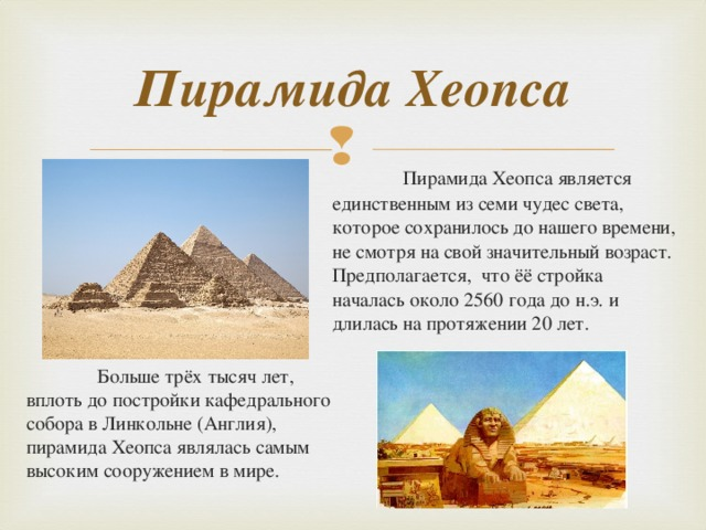 Пирамида Хеопса  Пирамида Хеопса является единственным из семи чудес света, которое сохранилось до нашего времени, не смотря на свой значительный возраст. Предполагается, что ёё стройка началась около 2560 года до н.э. и длилась на протяжении 20 лет.  Больше трёх тысяч лет, вплоть до постройки кафедрального собора в Линкольне (Англия), пирамида Хеопса являлась самым высоким сооружением в мире.
