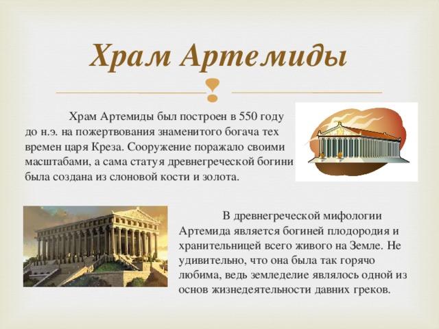 Храм Артемиды  Храм Артемиды был построен в 550 году до н.э. на пожертвования знаменитого богача тех времен царя Креза. Сооружение поражало своими масштабами, а сама статуя древнегреческой богини была создана из слоновой кости и золота.  В древнегреческой мифологии Артемида является богиней плодородия и хранительницей всего живого на Земле. Не удивительно, что она была так горячо любима, ведь земледелие являлось одной из основ жизнедеятельности давних греков.