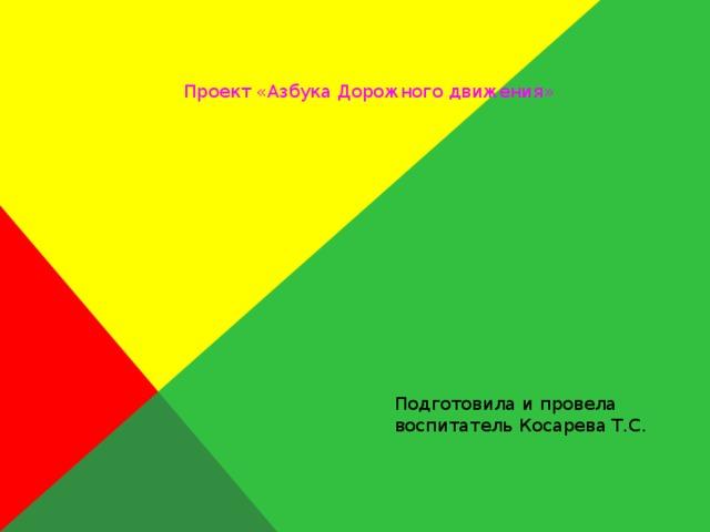 Проект «Азбука Дорожного движения» Подготовила и провела воспитатель Косарева Т.С.