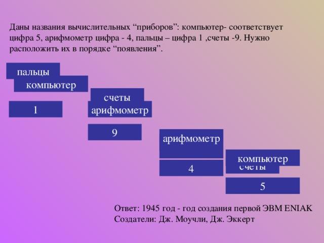 """Даны названия вычислительных """"приборов"""": компьютер- соответствует цифра 5, арифмометр цифра - 4, пальцы – цифра 1 ,счеты -9. Нужно расположить их в порядке """"появления"""". пальцы компьютер счеты арифмометр 1 9 арифмометр пальцы компьютер счеты 4 5 Ответ: 1945 год - год создания первой ЭВМ ENIAK Создатели: Дж. Моучли, Дж. Эккерт"""