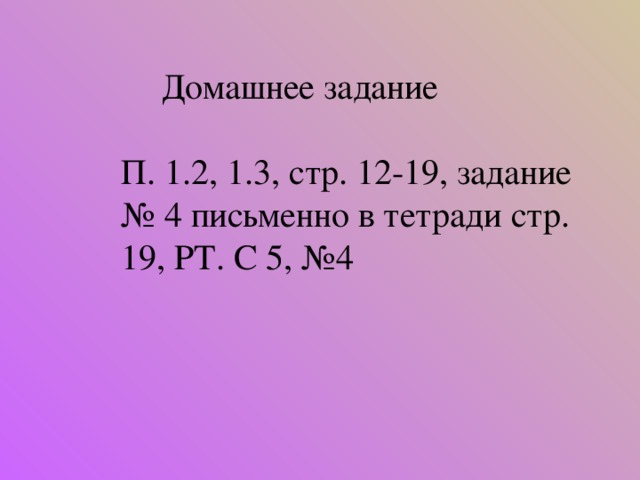 Домашнее задание П. 1.2, 1.3, стр. 12-19, задание № 4 письменно в тетради стр. 19, РТ. С 5, №4