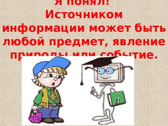 Я понял! Источником информации может быть любой предмет, явление природы или событие.