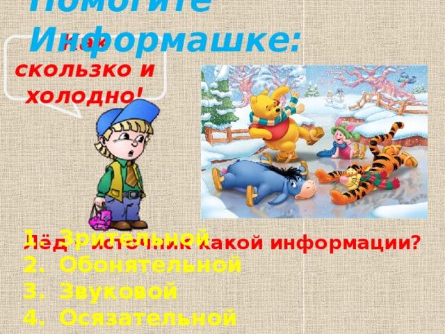 Помогите Информашке: Как скользко и холодно! Лёд – источник какой информации?