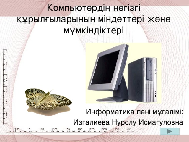 Компьютердің негізгі құрылғыларының міндеттері және мүмкіндіктері   Информатика пәні мұғалімі: Изгалиева Нурслу Исмагуловна