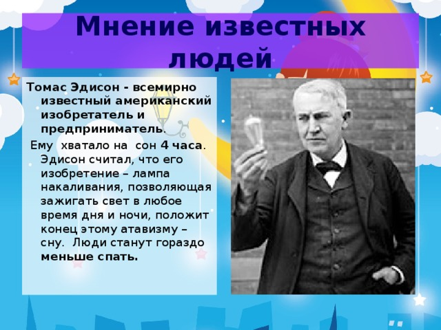 Мнение известных людей Томас Эдисон - всемирно известный американский изобретатель и предприниматель .  Ему хватало на сон 4 часа . Эдисон считал, что его изобретение – лампа накаливания, позволяющая зажигать свет в любое время дня и ночи, положит конец этому атавизму – сну. Люди станут гораздо меньше спать.