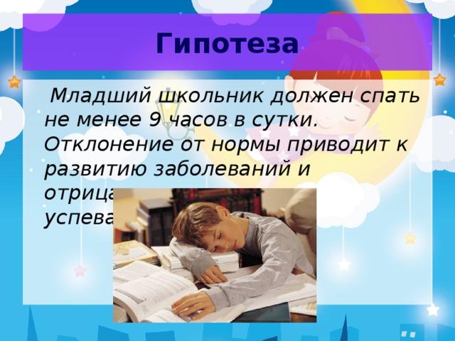 Гипотеза  Младший школьник должен спать не менее 9 часов в сутки. Отклонение от нормы приводит к развитию заболеваний и отрицательно влияет на успеваемость.