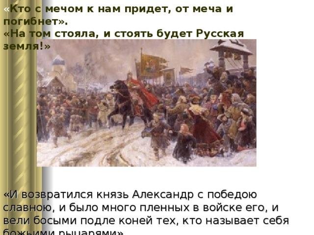 « Кто с мечом к нам придет, от меча и погибнет». «На том стояла, и стоять будет Русская земля!» «И возвратился князь Александр с победою славною, и было много пленных в войске его, и вели босыми подле коней тех, кто называет себя божьими рыцарями».