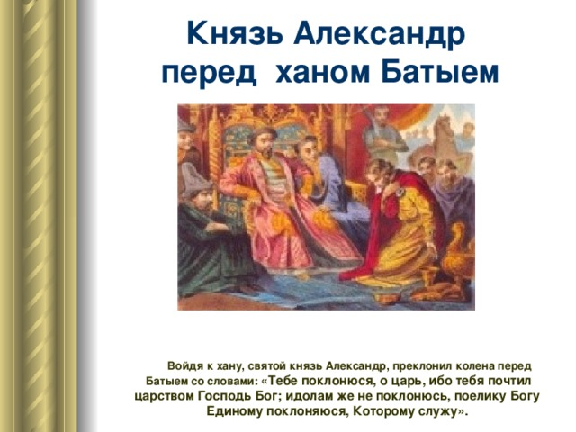 Князь Александр  перед ханом Батыем  Войдя к хану, святой князь Александр, преклонил колена перед Батыем со словами: «Тебе поклонюся, о царь, ибо тебя почтил царством Господь Бог; идолам же не поклонюсь, поелику Богу Единому поклоняюся, Которому служу».