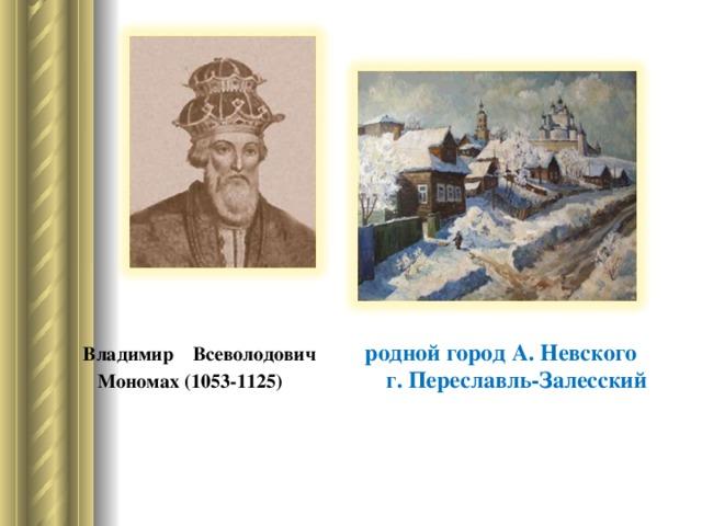 Владимир Всеволодович родной город А. Невского  Мономах (1053-1125) г. Переславль-Залесский