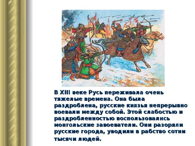 В XIII веке Русь переживала очень тяжелые времена. Она была раздроблена, русские князья непрерывно воевали между собой. Этой слабостью и раздробленностью воспользовались монгольские завоеватели. Они разоряли русские города, уводили в рабство сотни тысячи людей.