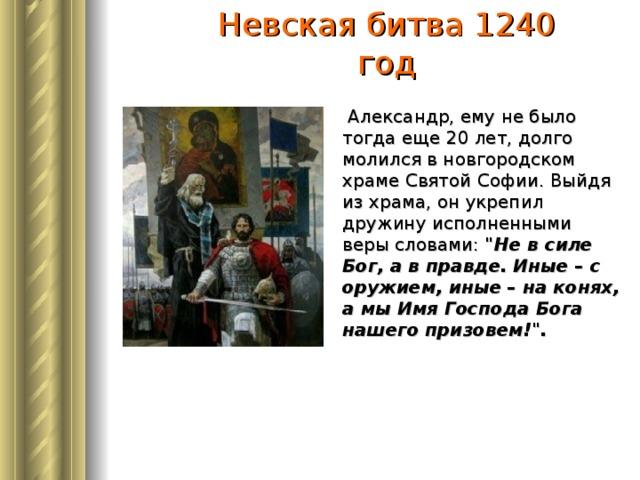 Невская битва 1240 год  Александр, ему не было тогда еще 20 лет, долго молился в новгородском храме Святой Софии. Выйдя из храма, он укрепил дружину исполненными веры словами:
