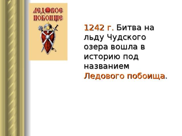 1242 г. Битва на льду Чудского озера вошла в историю под названием Ледового побоища .