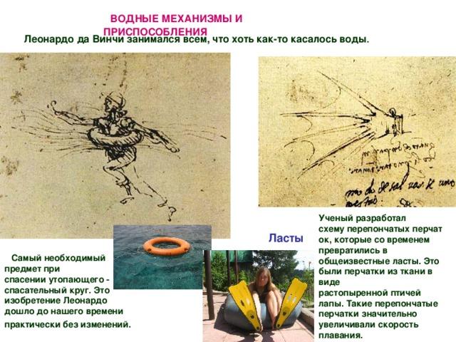 ВОДНЫЕ МЕХАНИЗМЫ И ПРИСПОСОБЛЕНИЯ  Леонардо да Винчи занимался всем, что хоть как-то касалось воды . Ученый разработал схемуперепончатыхперчаток, которые со временем превратились в общеизвестные ласты. Это были перчатки из ткани в виде растопыреннойптичей лапы.Такие перепончатые перчатки значительно увеличивалискорость плавания.  Ласты Самый необходимый предметпри спасенииутопающего - спасательный круг. Это изобретение Леонардо дошло до нашего времени практическибез изменений.