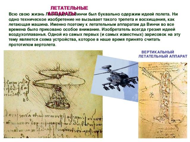 ЛЕТАТЕЛЬНЫЕ АППАРАТЫ  Всю свою жизнь Леонардо да Винчи был буквально одержим идеей полета.  Ни одно техническое изобретение не вызывает такого трепета и восхищения, как летающая машина. Именно поэтому к летательным аппаратам да Винчи во все времена было приковано особое внимание. Изобретатель всегда грезил идеей воздухоплаванья. Одной из самых первых (и самых известных) зарисовок на эту тему является схема устройства, которое в наше время принято считать прототипом вертолета . ВЕРТИКАЛЬНЫЙ ЛЕТАТЕЛЬНЫЙ АППАРАТ
