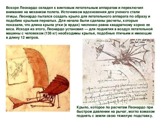 Вскоре Леонардо охладел к винтовым летательным аппаратам и переключил внимание на механизм полета. Источником вдохновения для ученого стали птицы. Леонардо пытался создать крыло для летательного аппарата по образу и подобию крыльев пернатых. Для начала были сделаны расчеты, которые показали, что длина крыла утки (в ярдах) численно равна квадратному корню ее веса. Исходя из этого, Леонардо установил — для поднятия в воздух летательной машины с человеком (136 кг) необходимы крылья, подобные птичьим и имеющие в длину 12 метров. Крыло, которое по расчетам Леонардо при быстром давлении на рычаг, могло взмахом поднять с земли свою тяжелую подставку.