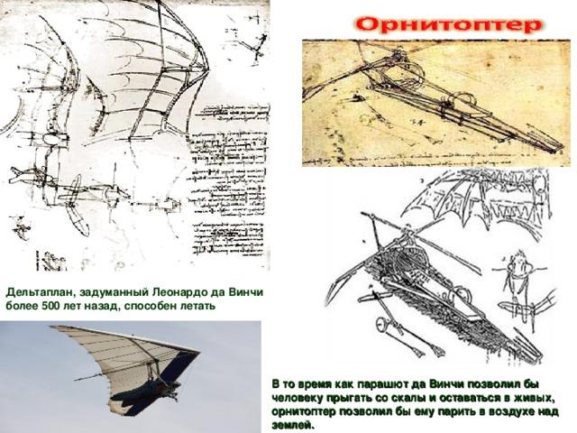 Дельтаплан, задуманный Леонардо да Винчи более 500 лет назад, способен летать В то время как парашют да Винчи позволил бы человеку прыгать со скалы и оставаться в живых, орнитоптер позволил бы ему парить в воздухе над землей.