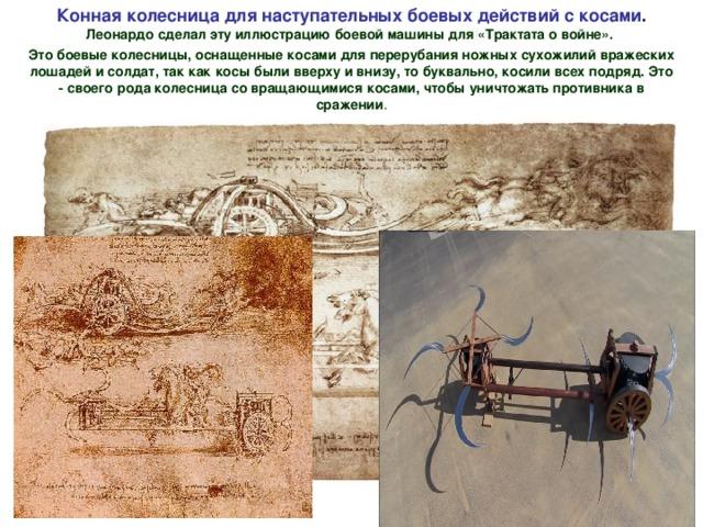 Конная колесница для наступательных боевых действий с косами . Леонардо сделал эту иллюстрацию боевой машины для «Трактата о войне». Это боевые колесницы, оснащенные косами для перерубания ножных сухожилий вражеских  лошадей и солдат, так как косы были вверху и внизу, то буквально, косили всех подряд. Это - своего рода колесница со вращающимися косами, чтобы уничтожать противника в сражении .