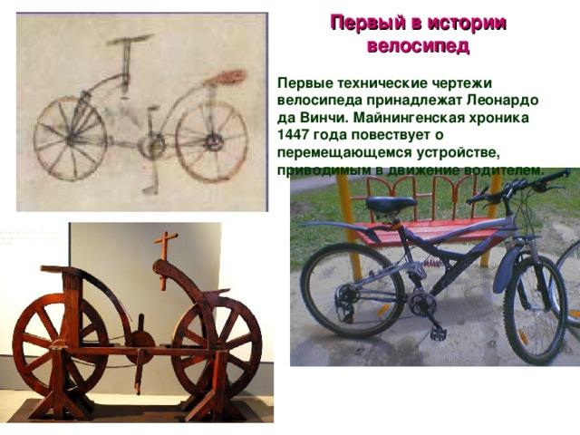 Первый в истории велосипед  Первые технические чертежи велосипеда принадлежат Леонардо да Винчи. Майнингенская хроника 1447 года повествует о перемещающемся устройстве, приводимым в движение водителем.
