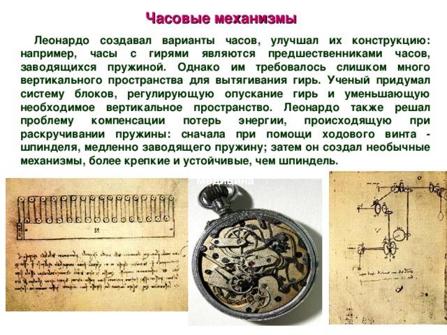 Часовые механизмы Леонардо создавал варианты часов, улучшал их конструкцию: например, часы с гирями являются предшественниками часов, заводящихся пружиной. Однако им требовалось слишком много вертикального пространства для вытягивания гирь. Ученый придумал систему блоков, регулирующую опускание гирь и уменьшающую необходимое вертикальное пространство. Леонардо также решал проблему компенсации потерь энергии, происходящую при раскручивании пружины: сначала при помощи ходового винта - шпинделя, медленно заводящего пружину; затем он создал необычные механизмы, более крепкие и устойчивые, чем шпиндель.  Медицина