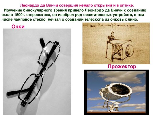 Леонардо да Винчи совершил немало открытий ив оптике. Изучение бинокулярного зрения привело Леонардо да Винчи к созданию около 1500г.стереоскопа, он изобрел ряд осветительных устройств, в том числеламповое стекло, мечтал о создании телескопа из очковых линз. Очки Прожектор