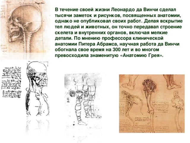 В течение своей жизни Леонардо да Винчи сделал тысячи заметок и рисунков, посвященных анатомии, однако не опубликовал своих работ. Делая вскрытие тел людей и животных, он точно передавал строение скелета и внутренних органов, включая мелкие детали. По мнению профессора клинической анатомии Питера Абрамса, научная работа да Винчи обогнала свое время на 300 лет и во многом превосходила знаменитую «Анатомию Грея».