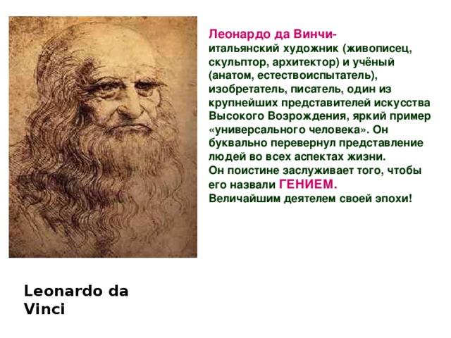 Леонардо да Винчи- итальянский художник (живописец, скульптор, архитектор) и учёный (анатом, естествоиспытатель), изобретатель, писатель, один из крупнейших представителей искусства Высокого Возрождения, яркий пример «универсального человека». Он буквально перевернул представление людей во всех аспектах жизни.  Он поистине заслуживает того, чтобы его назвали  ГЕНИЕМ.  Величайшим деятелем своей эпохи! Leonardo da  Vinci