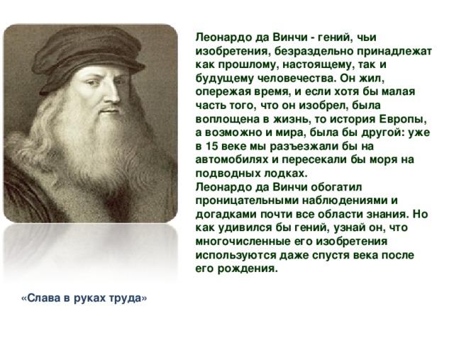 Леонардо да Винчи - гений, чьи изобретения, безраздельно принадлежат как прошлому, настоящему, так и будущему человечества. Он жил, опережая время, и если хотя бы малая часть того, что он изобрел, была воплощена в жизнь, то история Европы, а возможно и мира, была бы другой: уже в 15 веке мы разъезжали бы на автомобилях и пересекали бы моря на подводных лодках. Леонардо да Винчи обогатил проницательными наблюдениями и догадками почти все области знания. Но как удивился бы гений, узнай он, что многочисленные его изобретения используются даже спустя века после его рождения. «Слава в руках труда»
