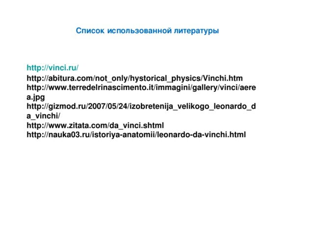 Список использованной литературы http:// vinci.ru / http://abitura.com/not_only/hystorical_physics/Vinchi.htm http://www.terredelrinascimento.it/immagini/gallery/vinci/aerea.jpg http://gizmod.ru/2007/05/24/izobretenija_velikogo_leonardo_da_vinchi/ http://www.zitata.com/da_vinci.shtml http://nauka03.ru/istoriya-anatomii/leonardo-da-vinchi.html