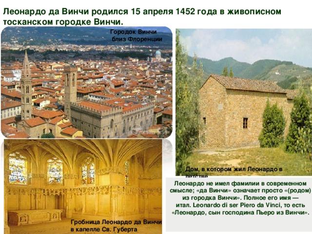 Леонардо да Винчи родился 15 апреля 1452 года в живописном тосканском городке Винчи.  Городок Винчи  близ Флоренции Дом, в котором жил Леонардо в детстве. Леонардо не имел фамилии в современном смысле; «да Винчи» означает просто «(родом) из городка Винчи». Полное его имя— итал.Leonardo di ser Piero da Vinci, то есть «Леонардо, сын господина Пьеро из Винчи». Гробница Леонардо да Винчи  в капелле Св. Губерта