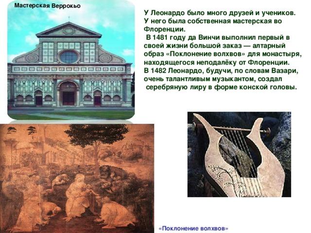 Мастерская Веррокьо У Леонардо было много друзей и учеников. У него была собственная мастерская во Флоренции.  В 1481 году да Винчи выполнил первый в своей жизни большой заказ — алтарный образ «Поклонение волхвов» для монастыря, находящегося неподалёку отФлоренции. В 1482 Леонардо, будучи, по словамВазари, очень талантливым музыкантом, создал серебрянуюлирув формеконскойголовы.    «Поклонение волхвов»