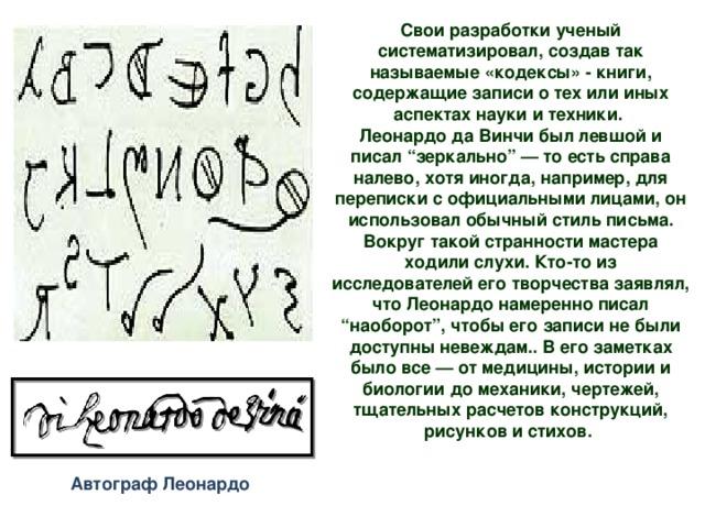 """Свои разработки ученый систематизировал, создав так называемые «кодексы» - книги, содержащие записи о тех или иных аспектах науки и техники. Леонардо да Винчи был левшой и писал """"зеркально"""" — то есть справа налево, хотя иногда, например, для переписки с официальными лицами, он использовал обычный стиль письма. Вокруг такой странности мастера ходили слухи. Кто-то из исследователей его творчества заявлял, что Леонардо намеренно писал """"наоборот"""", чтобы его записи не были доступны невеждам.. В его заметках было все — от медицины, истории и биологии до механики, чертежей, тщательных расчетов конструкций, рисунков и стихов.    Автограф Леонардо"""